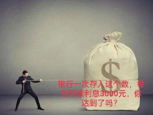 要想完成躺赚贷款利息每月3000元,最少必须存款在一百万之上