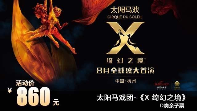 【达人专场】 860元抢杭州太阳马戏《X 绮幻之境》夜场D类(1大1小亲子票),感受混沌世界的变迁,360°的舞台旋转,真正3D飞行效果,给你沉浸式的体验,使用时间8月24、25日。