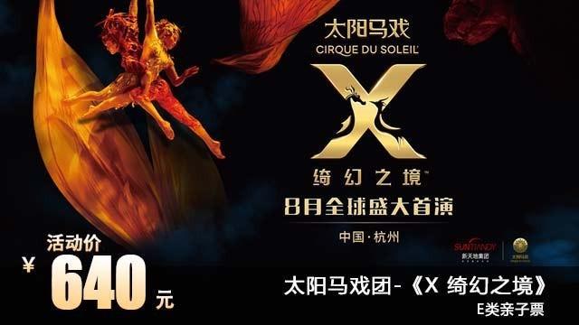 【达人专场】 640元抢杭州太阳马戏《X 绮幻之境》夜场E类(1大1小亲子票),感受混沌世界的变迁,360°的舞台旋转,真正3D飞行效果,给你沉浸式的体验,使用时间8月24、25日。